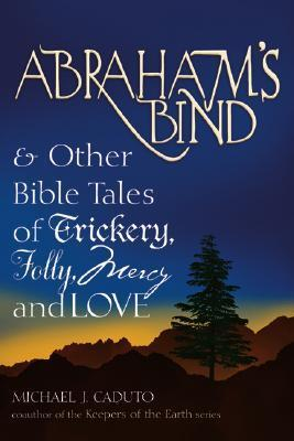 Abrahams Bind and Other Bible Tales of Trickery, Folly, Mercy and Love Michael J. Caduto