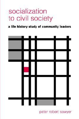 Socialization to Civil Society: A Life History Study of Community Leaders Peter Robert Sawyer