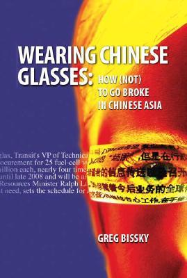 Wearing Chinese Glasses: How (Not) to Go Broke in Chinese Asia  by  Greg Bissky
