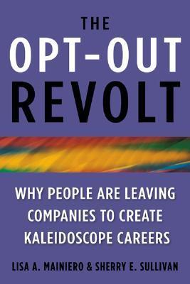 The Opt-Out Revolt: Why People Are Leaving Companies to Create Kaleidoscope Careers  by  Lisa Mainiero