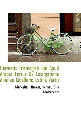 Hermetis Trismegisti Qui Apud Arabes Fertur de Castigatione Animae Libellum: Latine Vertit  by  Hermes Otto Bardenhewer Trisme Hermes