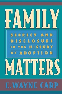 Family Matters: Secrecy and Disclosure in the History of Adoption E. Wayne Carp