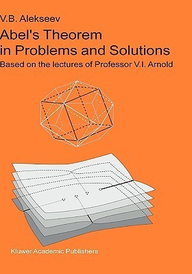 Abel S Theorem in Problems and Solutions: Based on the Lectures of Professor V.I. Arnold  by  V.B. Alekseev