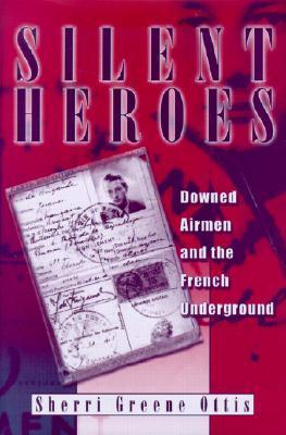 Silent Heroes: Downed Airmen and the French Underground  by  Sherri Greene Ottis