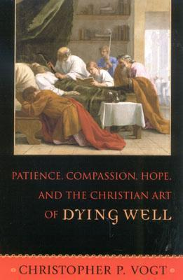 Patience, Compassion, Hope, and the Christian Art of Dying Well Christopher P. Vogt