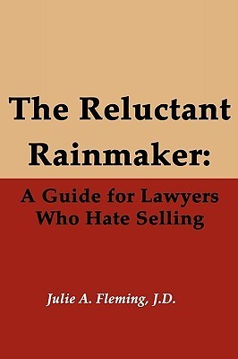 The Reluctant Rainmaker: A Guide for Lawyers Who Hate Selling  by  Julie A. Fleming