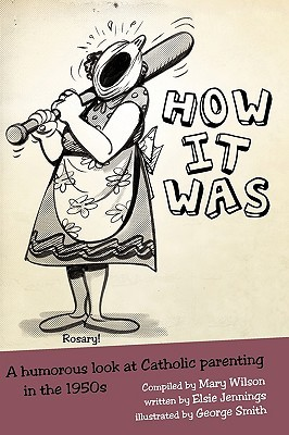 How It Was: A Humorous Look at Catholic Parenting in the 1950s  by  Elsie Jennings