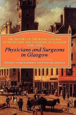 Physicians and Surgeons in Glasgow, 1599-1858: The History of the Royal College of Physicians and Surgeons of Glasgow, Volume 1 Johanna Geyer-Kordesch