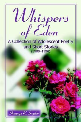Whispers of Eden: A Collection of Adolescent Poetry and Short Stories (1980-1990) Shannyn Snyder