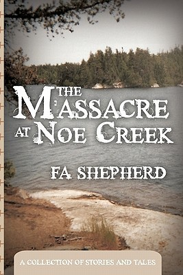The Massacre at Noe Creek: A Collection of Stories and Tales  by  F.A. Shepherd