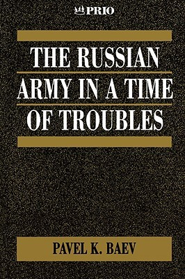 The Russian Army in a Time of Troubles (International Peace Research Institute, Oslo  by  Pavel Baev