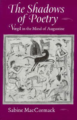 The Shadows of Poetry: Vergil in the Mind of Augustine Sabine MacCormack