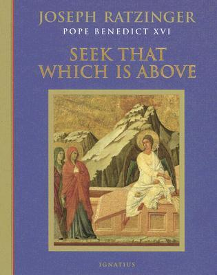 Seek That Which Is Above: Meditations Through the Year  by  Pope Benedict XVI