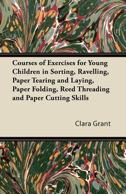 Courses of Exercises for Young Children in Sorting, Ravelling, Paper Tearing and Laying, Paper Folding, Reed Threading and Paper Cutting Skills Clara Grant