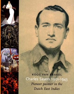 Charles Sayers, 1901-1943: Pioneer Painter in the Dutch East Indies  by  Koos Van Brakel