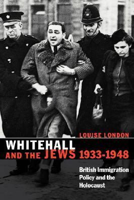Whitehall and the Jews, 1933 1948: British Immigration Policy, Jewish Refugees and the Holocaust Louise London