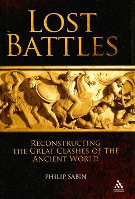 Lost Battles: Reconstructing the Great Clashes of the Ancient World Philip Sabin