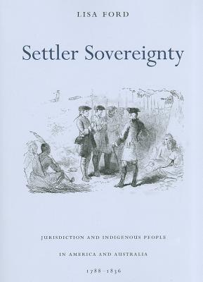 Settler Sovereignty: Jurisdiction and Indigenous People in America and Australia, 1788-1836 Lisa Ford