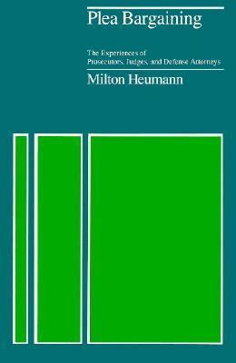 Plea Bargaining: The Experiences of Prosecutors, Judges, and Defense Attorneys  by  Milton Heumann