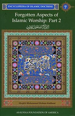 Forgotten Aspects of Islamic Worship, Part 2: Encyclopedia of Islamic Doctrine, Vol. 7 (Encyclopedia of Islamic Doctrine Vol. 7) Muhammad Hisham Kabbani