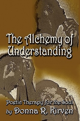 The Alchemy of Understanding: Poetic Therapy for the Soul  by  Donna R. Kirven