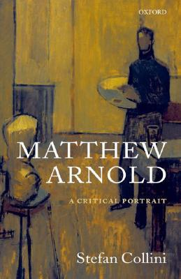Matthew Arnold: A Critical Portrait Stefan Collini