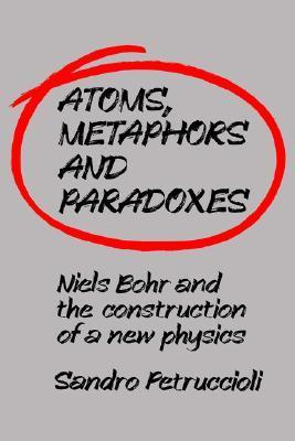 Atoms, Metaphors and Paradoxes: Niels Bohr and the Construction of a New Physics Sandro Petruccioli