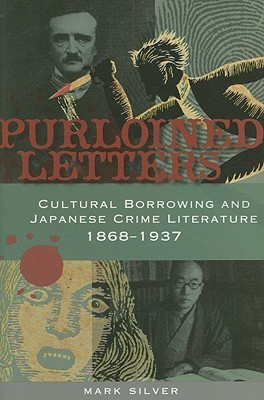 Purloined Letters: Cultural Borrowing and Japanese Crime Literature, 1868-1937  by  Mark Silver