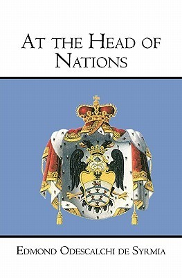 At the Head of Nations: The Rise of the Papal and Princely House of Odescalchi  by  Edmond Odescalchi De Syrmia
