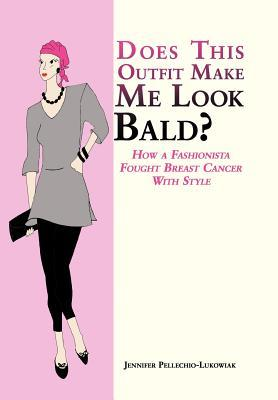 Does This Outfit Make Me Look Bald?: How a Fashionista Fought Breast Cancer With Style Jennifer Pellechio-Lukowiak