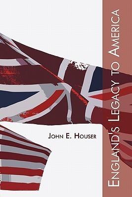 Englands Legacy to America  by  John E. Houser