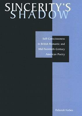 Sinceritys Shadow: Self-Consciousness in British Romantic and Mid-Twentieth-Century American Poetry Deborah Forbes