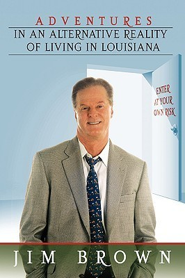 Adventures in an Alternative Reality of Living in Louisiana: Enter at Your Own Risk  by  Jim Brown