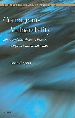 Courageous Vulnerability: Ethics and Knowledge in Proust, Bergson, Marcel, and James  by  Rosa Slegers