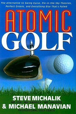 Atomic Golf: The Alternative to Swing Gurus, Pie-In-The-Sky Theories, Perfect Greens, and Everything Else Thats Failed Steve Michalik