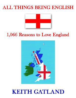 All Things Being English: 1,066 Reasons to Love England KEITH GATLAND