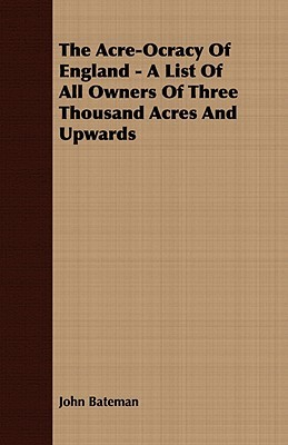 The Acre-Ocracy of England - A List of All Owners of Three Thousand Acres and Upwards  by  John  Bateman