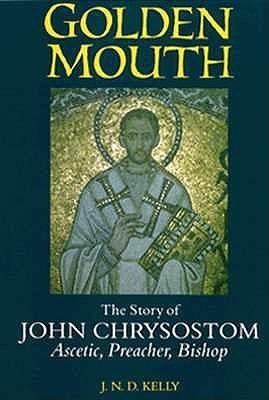 Golden Mouth: The Story of John Chrysostom  by  J.N.D. Kelly
