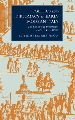 Politics and Diplomacy in Early Modern Italy: The Structure of Diplomatic Practice, 1450 1800  by  Daniela Frigo