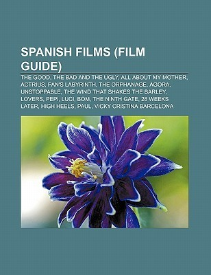 Spanish Films (Film Guide): The Good, the Bad and the Ugly, All about My Mother, Actrius, Pans Labyrinth, the Orphanage, Agora, Unstoppable  by  Source Wikipedia