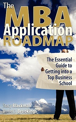 The MBA Application Roadmap: The Essential Guide to Getting Into a Top Business School Stacy Blackman