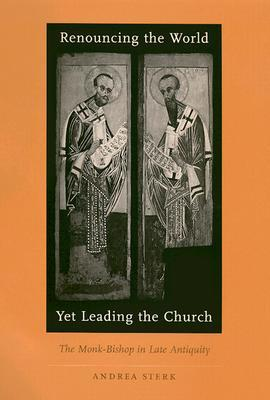 Renouncing the World Yet Leading the Church: The Monk-Bishop in Late Antiquity Andrea Sterk