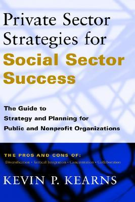 Private Sector Strategies for Social Sector Success: The Guide to Strategy and Planning for Public and Nonprofit Organizations Kevin P. Kearns