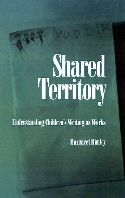 Shared Territory: Understanding Childrens Writing as Works  by  Margaret Himley