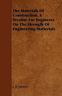 The Materials of Construction. a Treatise for Engineers on the Strength of Engineering Matierials J.B. Johnson