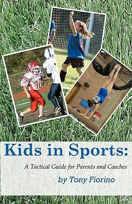 Kids in Sports: A Tactical Guide for Parents and Coaches Tony Fiorino