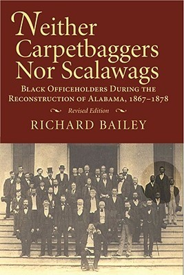Neither Carpetbaggers Nor Scalawags: Black Officeholders During the Reconstruction of Alabama, 1867-1878 Richard Bailey