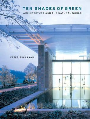Ten Shades of Green: Architecture and the Natural World  by  Peter Buchanan