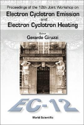 Electron Cyclotron Emission and Electron Cyclotron Heating (Ec12), Proceedings of the 12th Joint Workshop [With CDROM] Gerardo Giruzzi