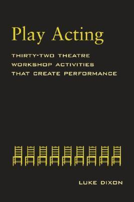 Play-Acting: A Guide to Theatre Workshops  by  Luke Dixon